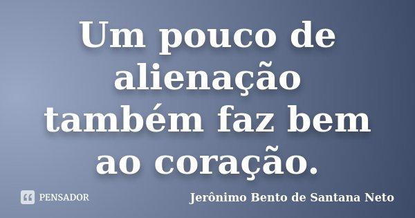 Um pouco de alienação também faz bem ao coração.... Frase de Jerônimo Bento de Santana Neto.