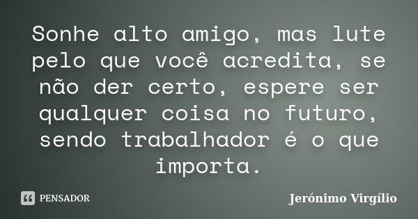 Sonhe alto amigo, mas lute pelo que você acredita, se não der certo, espere ser qualquer coisa no futuro, sendo trabalhador é o que importa.... Frase de Jerónimo Virgílio..