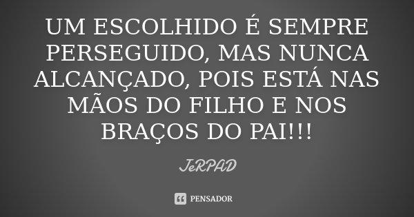 UM ESCOLHIDO É SEMPRE PERSEGUIDO, MAS NUNCA ALCANÇADO, POIS ESTÁ NAS MÃOS DO FILHO E NOS BRAÇOS DO PAI!!!... Frase de JeRPAD.