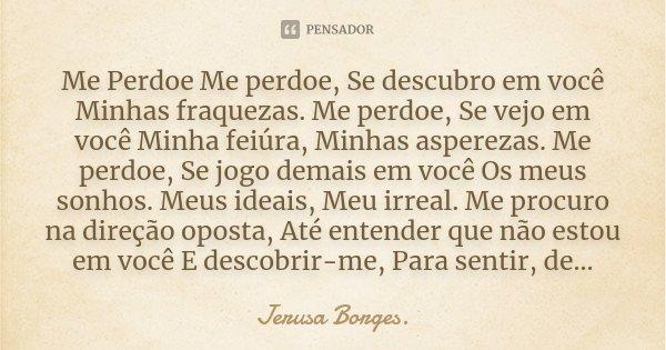 Me Perdoe Me perdoe, Se descubro em você Minhas fraquezas. Me perdoe, Se vejo em você Minha feiúra, Minhas asperezas. Me perdoe, Se jogo demais em você Os meus ... Frase de Jerusa Borges..