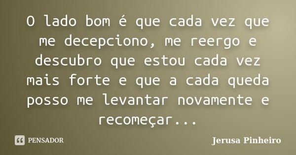O lado bom é que cada vez que me decepciono, me reergo e descubro que estou cada vez mais forte e que a cada queda posso me levantar novamente e recomeçar...... Frase de Jerusa Pinheiro.