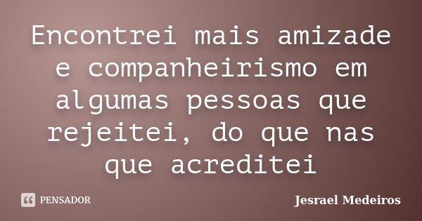 Encontrei mais amizade e companheirismo em algumas pessoas que rejeitei, do que nas que acreditei... Frase de Jesrael Medeiros.