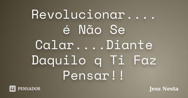 Revolucionar.... é Não Se Calar....Diante Daquilo q Ti Faz Pensar!!... Frase de Jess Nesta.