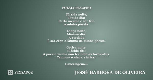 POESIA-PLACEBO Tórrida noite, Tépido dia: Certo mesmo é ser fria A minha poesia. Longa noite, Mínimo dia: A verdade É ser cega a lâmina da minha poesia. Gótica ... Frase de JESSÉ BARBOSA DE OLIVEIRA.