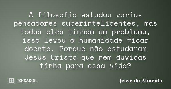 A filosofia estudou varios pensadores superinteligentes, mas todos eles tinham um problema, isso levou a humanidade ficar doente. Porque não estudaram Jesus Cri... Frase de Jessé de Almeida.