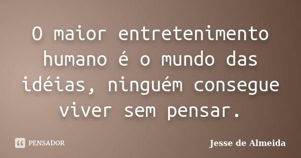 O maior entretenimento humano é o mundo das idéias, ninguém consegue viver sem pensar.... Frase de Jessé de Almeida.