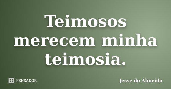 Teimosos merecem minha teimosia.... Frase de Jessé de Almeida.