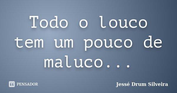 Todo o louco tem um pouco de maluco...... Frase de Jessé Drum Silveira.