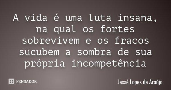 A vida é uma luta insana, na qual os fortes sobrevivem e os fracos sucubem a sombra de sua própria incompetência... Frase de Jessé Lopes de Araújo.