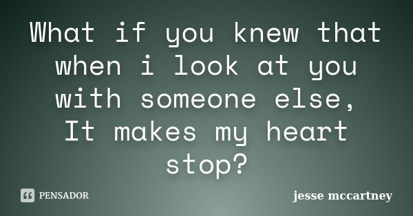 What if you knew that when i look at you with someone else, It makes my heart stop?... Frase de Jesse McCartney.