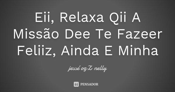 Eii, Relaxa Qii A Missão Dee Te Fazeer Feliiz, Ainda E Minha... Frase de jessé ozZ nelly.