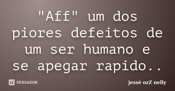 """""""Aff"""" um dos piores defeitos de um ser humano e se apegar rapido..... Frase de jesse ozZ nelly."""