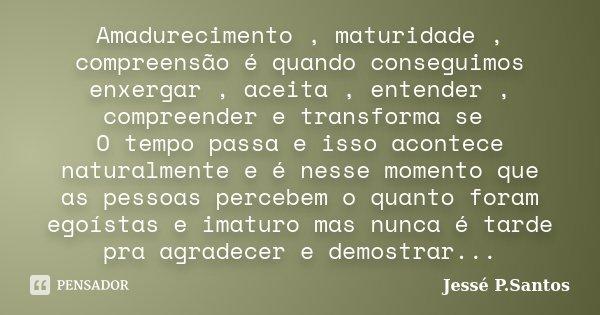 Amadurecimento , maturidade , compreensão é quando conseguimos enxergar , aceita , entender , compreender e transforma se O tempo passa e isso acontece naturalm... Frase de Jesse P. Santos.