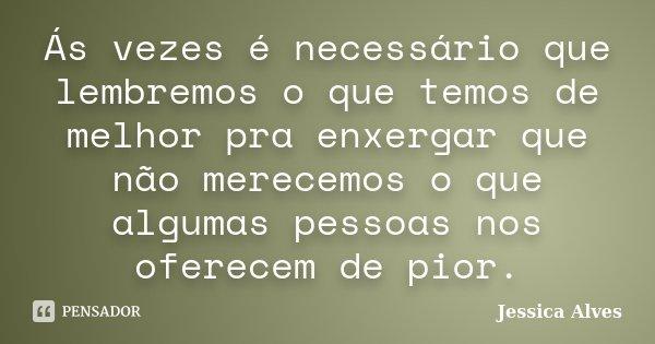 Ás vezes é necessário que lembremos o que temos de melhor pra enxergar que não merecemos o que algumas pessoas nos oferecem de pior.... Frase de Jéssica Alves.