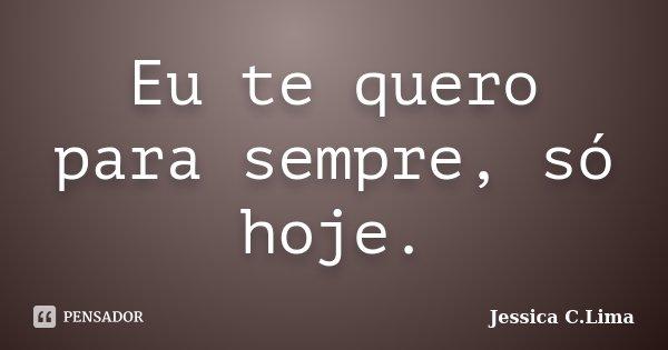 Eu te quero para sempre, só hoje.... Frase de Jessica C.Lima.