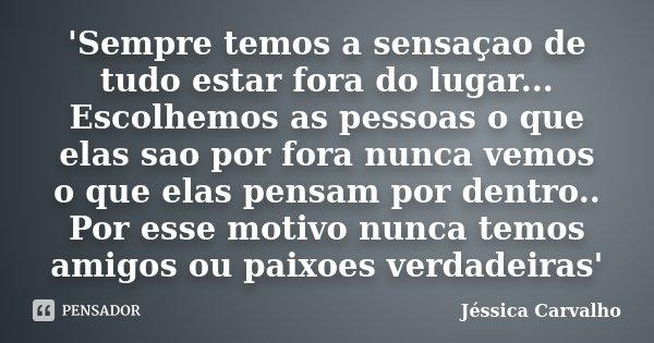 'Sempre temos a sensaçao de tudo estar fora do lugar... Escolhemos as pessoas o que elas sao por fora nunca vemos o que elas pensam por dentro.. Por esse motivo... Frase de Jessica Carvalho.