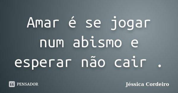 Amar é se jogar num abismo e esperar não cair .... Frase de Jéssica Cordeiro.