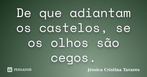 De que adiantam os castelos, se os olhos são cegos.... Frase de Jéssica Cristina Tavares.