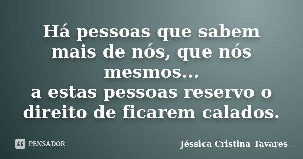 Há pessoas que sabem mais de nós, que nós mesmos... a estas pessoas reservo o direito de ficarem calados.... Frase de Jéssica Cristina Tavares.