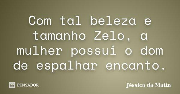 Com tal beleza e tamanho Zelo, a mulher possui o dom de espalhar encanto.... Frase de Jéssica da Matta.