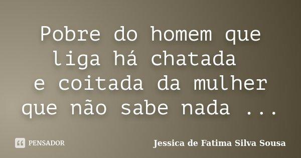 Pobre do homem que liga há chatada e coitada da mulher que não sabe nada ...... Frase de Jessica de Fatima Silva Sousa.