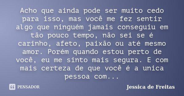 Acho que ainda pode ser muito cedo para isso, mas você me fez sentir algo que ninguém jamais conseguiu em tão pouco tempo, não sei se é carinho, afeto, paixão o... Frase de Jessica de Freitas.