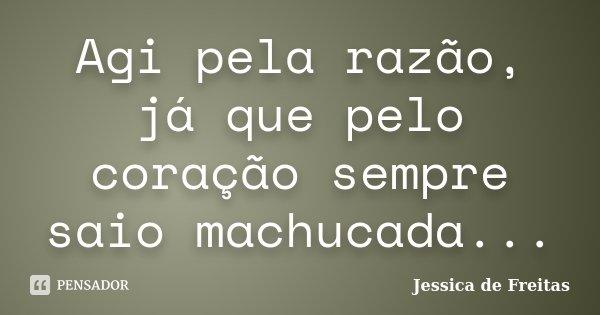 Agi pela razão, já que pelo coração sempre saio machucada...... Frase de Jessica de Freitas.