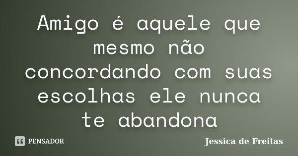 Amigo é aquele que mesmo não concordando com suas escolhas ele nunca te abandona... Frase de Jessica de Freitas.