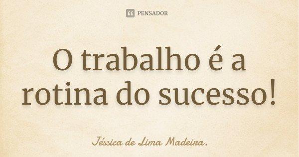 O trabalho é a rotina do sucesso!... Frase de Jéssica de Lima Madeira..
