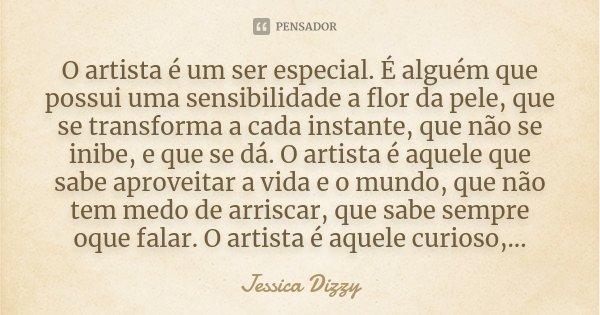O artista é um ser especial. É alguém que possui uma sensibilidade a flor da pele, que se transforma a cada instante, que não se inibe, e que se dá. O artista é... Frase de Jessica dizzy.
