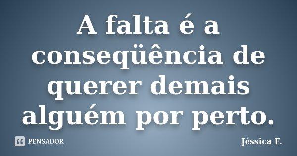 A falta é a conseqüência de querer demais alguém por perto.... Frase de Jéssica F..