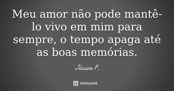 Meu amor não pode mantê-lo vivo em mim para sempre, o tempo apaga até as boas memórias.... Frase de Jéssica F..