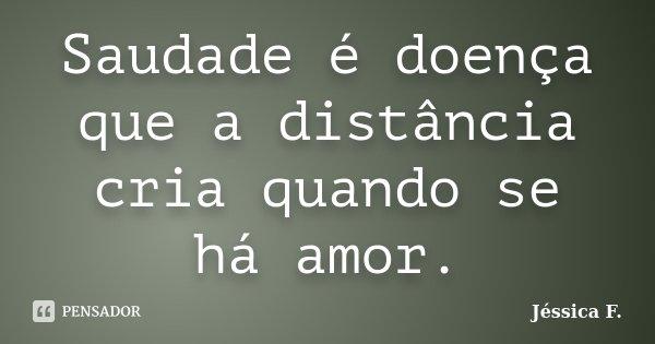 Saudade é doença que a distância cria quando se há amor.... Frase de Jéssica F..