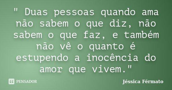 """"""" Duas pessoas quando ama não sabem o que diz, não sabem o que faz, e também não vê o quanto é estupendo a inocência do amor que vivem.""""... Frase de Jéssica Férmato."""