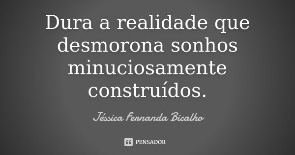 Dura a realidade que desmorona sonhos minuciosamente construídos.... Frase de Jéssica Fernanda Bicalho.