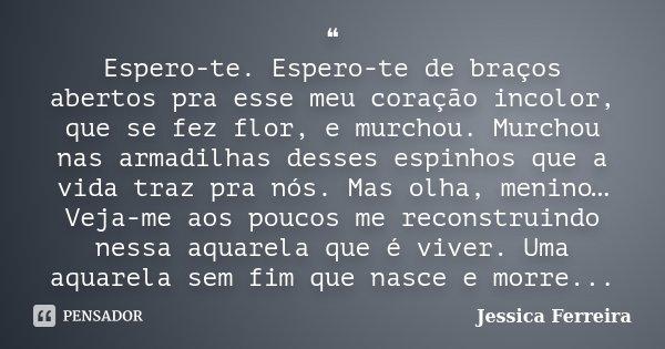 ❝ Espero-te. Espero-te de braços abertos pra esse meu coração incolor, que se fez flor, e murchou. Murchou nas armadilhas desses espinhos que a vida traz... Frase de Jéssica Ferreira..