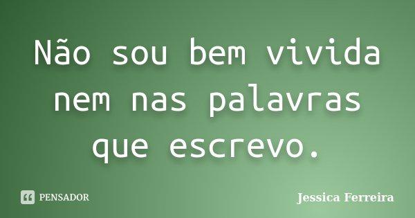 Não sou bem vivida nem nas palavras que escrevo.... Frase de Jéssica Ferreira..