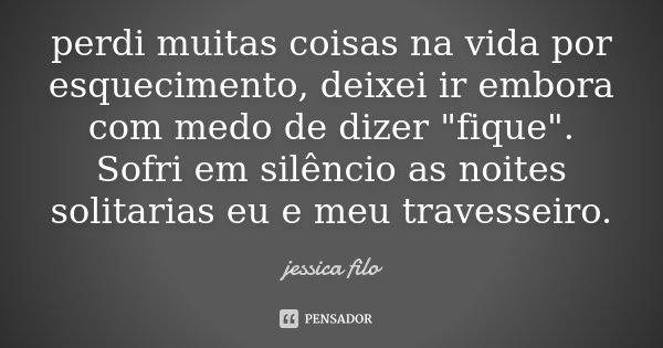 """perdi muitas coisas na vida por esquecimento, deixei ir embora com medo de dizer """"fique"""". Sofri em silêncio as noites solitarias eu e meu travesseiro.... Frase de Jessica filo."""