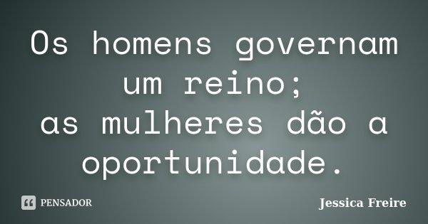 Os homens governam um reino; as mulheres dão a oportunidade.... Frase de Jessica Freire.
