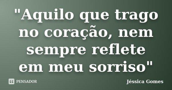 """""""Aquilo que trago no coração, nem sempre reflete em meu sorriso""""... Frase de Jéssica Gomes."""