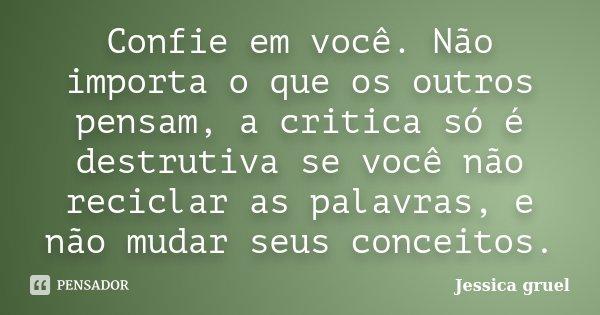 Confie em você. Não importa o que os outros pensam, a critica só é destrutiva se você não reciclar as palavras, e não mudar seus conceitos.... Frase de Jessica Gruel.