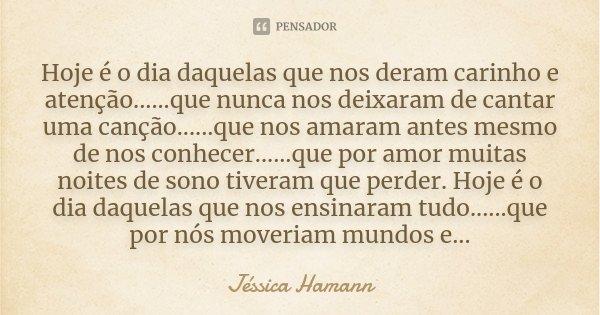 Hoje é o dia daquelas que nos deram carinho e atenção... ...que nunca nos deixaram de cantar uma canção... ...que nos amaram antes mesmo de nos conhecer... ...q... Frase de Jéssica Hamann.