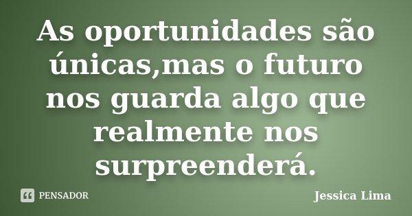 As oportunidades são únicas,mas o futuro nos guarda algo que realmente nos surpreenderá.... Frase de Jessica Lima.
