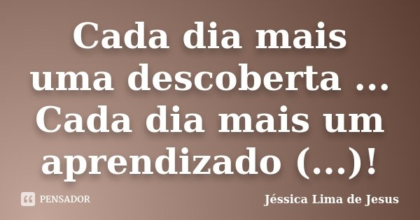 Cada dia mais uma descoberta ... Cada dia mais um aprendizado (...)!... Frase de Jéssica Lima de Jesus.