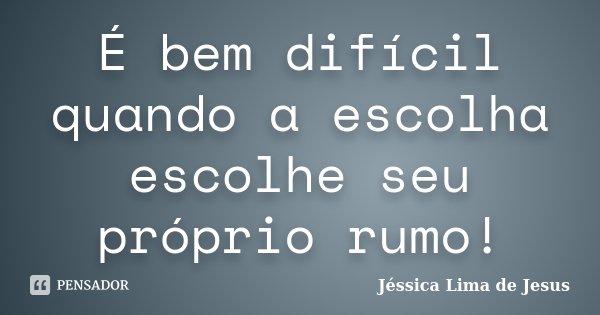 É bem difícil quando a escolha escolhe seu próprio rumo!... Frase de Jéssica Lima de Jesus.