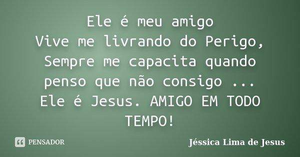 Ele é meu amigo Vive me livrando do Perigo, Sempre me capacita quando penso que não consigo ... Ele é Jesus. AMIGO EM TODO TEMPO!... Frase de Jéssica Lima de Jesus.
