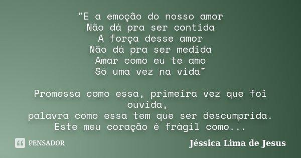 """""""E a emoção do nosso amor Não dá pra ser contida A força desse amor Não dá pra ser medida Amar como eu te amo Só uma vez na vida"""" Promessa como essa, ... Frase de Jéssica Lima de Jesus."""