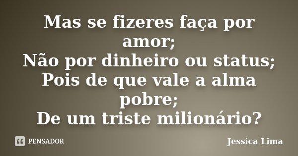 Mas se fizeres faça por amor; Não por dinheiro ou status; Pois de que vale a alma pobre; De um triste milionário?... Frase de Jessica Lima.