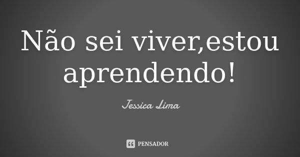 Não sei viver,estou aprendendo!... Frase de Jessica Lima.