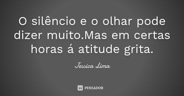 O silêncio e o olhar pode dizer muito.Mas em certas horas á atitude grita.... Frase de Jessica Lima.